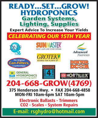 Ready Set Grow Hydroponics (204-668-4769) - Annonce illustrée - READY...SET...GROW! HYDROPONICS Garden Systems, Lighting, Supplies Expert Advice To Increase Your Yields CELEBRATING OUR 15TH YEAR READY...SET...GROW! HYDROPONICS Garden Systems, Lighting, Supplies Expert Advice To Increase Your Yields CELEBRATING OUR 15TH YEAR 204-668-GROW(4769) 375 Henderson Hwy.     FAX 204-668-4858 MON-FRI 10am-6pm SAT 10am-5pm Electronic Ballasts - Trimmers CO2 - Scales - System Repairs E-mail: rsghydro@hotmail.com 204-668-GROW(4769) 375 Henderson Hwy.     FAX 204-668-4858 MON-FRI 10am-6pm SAT 10am-5pm Electronic Ballasts - Trimmers CO2 - Scales - System Repairs E-mail: rsghydro@hotmail.com