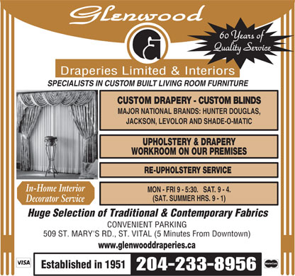 Glenwood Draperies &amp; Upholstering (204-233-8956) - Annonce illustr&eacute;e - Glenwood 60 Years of Quality Service Draperies Limited &amp; Interiors SPECIALISTS IN CUSTOM BUILT LIVING ROOM FURNITURE CUSTOM DRAPERY - CUSTOM BLINDS MAJOR NATIONAL BRANDS: HUNTER DOUGLAS, JACKSON, LEVOLOR AND SHADE-O-MATIC UPHOLSTERY &amp; DRAPERY WORKROOM ON OUR PREMISES RE-UPHOLSTERY SERVICE In-Home Interior MON - FRI 9 -  5:30.   SAT.  9 - 4. (SAT. SUMMER HRS. 9 - 1) Decorator Service Huge Selection of Traditional &amp; Contemporary Fabrics CONVENIENT PARKING 509 ST. MARY'S RD., ST. VITAL (5 Minutes From Downtown) www.glenwooddraperies.ca Established in 1951 204-233-8956  Glenwood 60 Years of Quality Service Draperies Limited &amp; Interiors SPECIALISTS IN CUSTOM BUILT LIVING ROOM FURNITURE CUSTOM DRAPERY - CUSTOM BLINDS MAJOR NATIONAL BRANDS: HUNTER DOUGLAS, JACKSON, LEVOLOR AND SHADE-O-MATIC UPHOLSTERY &amp; DRAPERY WORKROOM ON OUR PREMISES RE-UPHOLSTERY SERVICE In-Home Interior MON - FRI 9 -  5:30.   SAT.  9 - 4. (SAT. SUMMER HRS. 9 - 1) Decorator Service Huge Selection of Traditional &amp; Contemporary Fabrics CONVENIENT PARKING 509 ST. MARY'S RD., ST. VITAL (5 Minutes From Downtown) www.glenwooddraperies.ca Established in 1951 204-233-8956