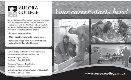 Aurora College (867-777-7800) - Annonce illustrée - AURORA COLLEGE Aurora College offers a wide range of programs that are designed for the specific needs of Northerners and the Northern labour market. An Aurora College education prepares you for success in the career of your choice. In over 25 communities Many great programs to choose from Programs range from literacy and basic education to Bachelor Degrees Call us today and find out more about the exciting opportunities awaiting you! Aurora Campus Inuvik Toll-Free 1-866-287-2655 Thebacha Campus Fort Smith 1-866-266-4966 Yellowknife North Slave Campus 1-866-291-4866 Your career starts here! www.auroracollege.nt.ca