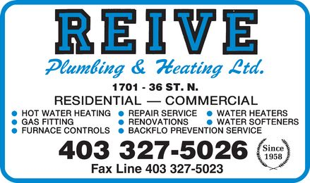 Reive Plumbing & Heating Ltd (403-327-5026) - Display Ad - REIVE PLUMBING & HEATING LTD. 1701-36 ST.N. RESIDENTIAL COMMERCIAL HOT WATER HEATING GAS FITTING FURNACE CONTROLS REPAIR SERVICE RENOVATIONS BACKFLO PREVENTION SERVICE WATER HEATERS WATER SOFTENERS 403-327-5026 FAX LINE 403-327-5023 SINCE 1958