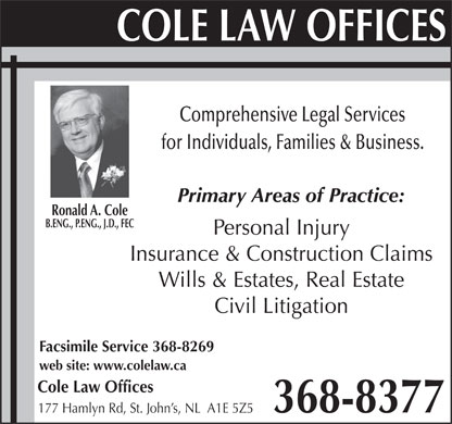 Cole Law Offices (709-368-8377) - Display Ad - Comprehensive Legal Services for Individuals, Families & Business. Primary Areas of Practice: Ronald A. Cole B.ENG., P.ENG., J.D., FEC Personal Injury Insurance & Construction Claims Wills & Estates, Real Estate Civil Litigation Facsimile Service 368-8269 web site: www.colelaw.ca Cole Law Offices 368-8377 177 Hamlyn Rd, St. John s, NL  A1E 5Z5 Comprehensive Legal Services for Individuals, Families & Business. Primary Areas of Practice: Ronald A. Cole B.ENG., P.ENG., J.D., FEC Personal Injury Insurance & Construction Claims Wills & Estates, Real Estate Civil Litigation Facsimile Service 368-8269 web site: www.colelaw.ca Cole Law Offices 368-8377 177 Hamlyn Rd, St. John s, NL  A1E 5Z5