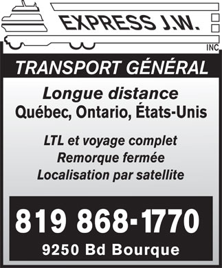 Express J.W. (819-868-1770) - Annonce illustr&eacute;e - express J.W. INC  TRANSPORT G&Eacute;N&Eacute;RAL  Longue distance  Qu&eacute;bec, Ontario, &Eacute;tats-Unis  LTL et voyage complet  Remorque ferm&eacute;e  Localisation par satellite  819 868-1770  9250 Bd Bourque express J.W. INC  TRANSPORT G&Eacute;N&Eacute;RAL  Longue distance  Qu&eacute;bec, Ontario, &Eacute;tats-Unis  LTL et voyage complet  Remorque ferm&eacute;e  Localisation par satellite  819 868-1770  9250 Bd Bourque