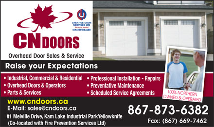 CN Doors (1-877-388-3802) - Display Ad - CREATIVE DOOR SERVICES LTD Raising the Standard MASTER DEALER Overhead Door Sales & Service Raise your Expectations Industrial, Commercial & Residential Professional Installation - Repairs Overhead Doors & Operators Preventative Maintenance Parts & Services Scheduled Service Agreements 100% NORTHERN OWNED & OPERATED www.cndoors.ca E-Mail: sales@cndoors.ca 867-873-6382 #1 Melville Drive, Kam Lake Industrial ParkYellowknife Fax: (867) 669-7462 (Co-located with Fire Prevention Services Ltd)