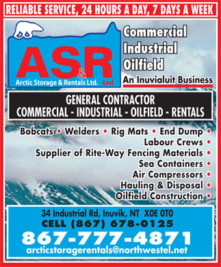 Arctic Storage &amp; Rentals (867-777-4871) - Annonce illustr&eacute;e - RELIABLE SERVICE, 24 HOURS A DAY, 7 DAYS A WEEK Commercial Industrial Oilfield An Inuvialuit Business Ltd Arctic Storage &amp; Rentals Ltd. GENERAL CONTRACTOR COMMERCIAL - INDUSTRIAL - OILFIELD - RENTALS Bobcats   Welders   Rig Mats   End Dump Labour Crews Supplier of Rite-Way Fencing Materials Sea Containers Air Compressors Hauling &amp; Disposal Oilfield Construction 34 Industrial Rd, Inuvik, NT  X0E 0T0 CELL (867) 678-0125 867-777-4871 arcticstoragerentals@northwestel.net