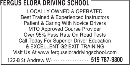 Fergus Elora Driving School (519-787-9300) - Annonce illustrée - LOCALLY OWNED & OPERATED Best Trained & Experienced Instructors Patient & Caring With Novice Drivers MTO Approved Course Provider Over 95% Pass Rate On Road Tests Call Today For Superior Driver Education & EXCELLENT G2 EXIT TRAINING Visit Us At www.ferguseloradrivingschool.com