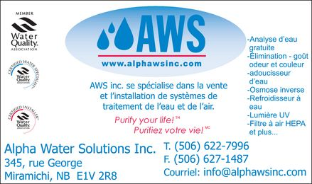 Alpha Water Solutions Inc (506-622-7996) - Annonce illustr&eacute;e - MEMBER WATER QUALITY ASSOCIATION CERTIFIED WATER SPECIALIST WATER QUALITY ASSOCIATION CERTIFIED INSTALLER WATER QUALITY ASSOCIATION aws WWW.ALPHAWSINC.COM AWS INC. SE SP&Eacute;CIALISE DANS LA VENTE ET L'INSTALLATION DE SYST&Egrave;MES DE TRAITEMENT DE L'EAU ET DE L'AIR PURIFY YOUR LIFE! PURIFIEZ VOTRE VIE! ALPHA WATER SOLUTIONS INC. 345, RUE GEORGE MIRAMICHI, NB E1V 2R8 T. (506)622-7996 F. (506)627-1487 COURRIEL: INFO@ALPHAWSINC.COM ANALYSE D'EAU GRATUITE &Eacute;LIMINATION GO&Ucirc;T ODEUR ET COULEUR ADOUCISSEUR D'EAU OSMOSE INVERSE REFROIDISSEUR &Agrave; EAU LUMI&Egrave;RE UV FILTRE &Agrave; AIR HEPA ET PLUS