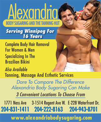 Alexandria Body Sugaring (204-515-1419) - Annonce illustrée - Alexandria BODY SUGARING AND THE TANNING HUT Serving Winnipeg For 16 Years Complete Body Hair RemovalCompleBody Hair Re al For Women & Men Specializing In The Brazilian Bikini Also Available Tanning, Massage And Esthetic Services Dare To Compare The Difference Alexandria Body Sugaring Can Make 3 Convenient Locations To Choose From 1771 Ness Ave 3-1514 Regent Ave W.E-228 Waterfront Dr. 204-831-1411204-222-8163204-943-8701 www.alexandriabodysugaring.com  Alexandria BODY SUGARING AND THE TANNING HUT Serving Winnipeg For 16 Years Complete Body Hair RemovalCompleBody Hair Re al For Women & Men Specializing In The Brazilian Bikini Also Available Tanning, Massage And Esthetic Services Dare To Compare The Difference Alexandria Body Sugaring Can Make 3 Convenient Locations To Choose From 1771 Ness Ave 3-1514 Regent Ave W.E-228 Waterfront Dr. 204-831-1411204-222-8163204-943-8701 www.alexandriabodysugaring.com