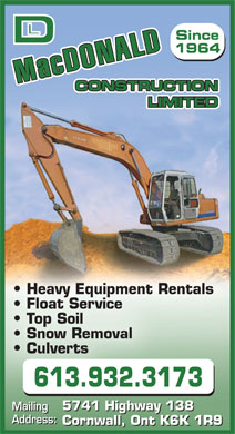 MacDonald D L Construction Ltd (613-932-3173) - Display Ad - Since 1964 Mac DONALD CONSTRUCTION LIMITED Heavy Equipment Rentals Float Service Top Soil Snow Removal Culverts 613.932.3173 Mailing 5741 Highway 138 Mailing Address: Cornwall, Ont K6K 1R9 Since 1964 Mac DONALD CONSTRUCTION LIMITED Heavy Equipment Rentals Float Service Top Soil Snow Removal Culverts 613.932.3173 Mailing 5741 Highway 138 Mailing 5741 Highway 138 Address: Cornwall, Ont K6K 1R9 5741 Highway 138