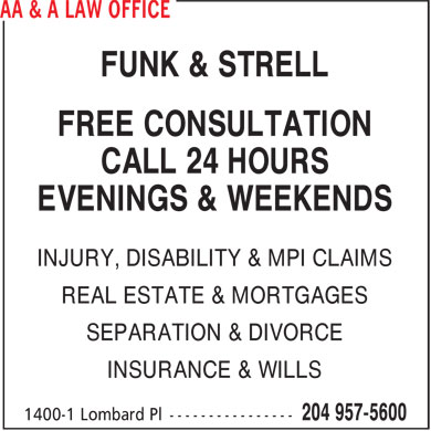 AA & A Law Office (204-957-5600) - Display Ad - FUNK & STRELL FREE CONSULTATION CALL 24 HOURS EVENINGS & WEEKENDS INJURY, DISABILITY & MPI CLAIMS REAL ESTATE & MORTGAGES SEPARATION & DIVORCE INSURANCE & WILLS