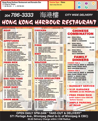 Hong Kong Harbour Restaurant (204-786-3333) - Display Ad - Chinese Hong Kong Harbour Restaurant and Karaoke Bar Cuisine Type : 571 Portage Ave., Winnipeg Subject to change without notice 204 786-3333 204 786-3333 CITY WIDE DELIVERY 204 786-3333 HONG KONG HARBOUR RESTAURANT SOUP CHICKEN CHINESE 48. SWEET & SOUR CHICKEN BALLS 9.50 1. CONSOMME SOUP 1.95 49. CHICKEN BALLS/MUSH. SAUCE 9.50 2. WONTON SOUP 2.95 COMBINATION 50. PINEAPPLE CHICKEN BALLS 9.50 3. DELUXE WONTON SOUP 8.95 51. HONEY & GARLIC CHICKEN BALLS9.50 4. HOT & SOUR SOUP 8.95 52. ALMOND GAI DING 9.95 5. VEGETABLES 61. 23.PORK FRIED RICE 7.95 S&S CHICKEN BALLS 72. DRY BREADED SHRIMP 1.50 AT REAR 46. 10.95SHRIMP CHOW MEIN 96. DRY NOODLE 1.50 47. 10.95CANTONESE CHOW MEIN 97. STEAMED RICE 1.95 OPEN DAILY 5PM-2AM * TAKE-OUT & DELIVERY* 571 Portage Ave., Winnipeg (Next to U. of Winnipeg & CBC) $3.00 Delivery Charge within 3 KM Radius 59. HONEY GARLIC RIBS 9.95 60. BLACK BEAN & GARLIC RIBS 9.95 10.50 (C) -EGG ROLL BREADED DRY RIBS 9.95 D/F WONTON WITH S&S SAUCE 4.95 FRIED RICE PORK 10. BBQ LEAN PORK 9.50 58. SWEET & SOUR RIBS 9.95 S&S CHICKEN BALLS 11. CRISPY CHICKEN WINGS 6.95 9. 12.95 24.MUSHROOM FRIED RICE 7.95 73. SHRIMPS IN SPICY SALT 5. 12.95 25.CURRY CHICKEN FRIED RICE 8.50 52.95 DINNER FOR 4 74. CURRY SHRIMP 12.95 26.CURRY BEEF FRIED RICE 8.50 8.95 (A) - 10.50EGG ROLL 53. BBQ 1/2 CHICKEN - CANTONESE STYLE9.95 6. SEAFOOD TOFU SOUP 10.95 FRIED RICE 54. CURRY CHICKEN 9.95 55. LEMON CHICKEN 9.95 BEEF & GREENS APPETIZERS 56. SPICY HOT LEMON CHICKEN 9.95 7. SWEET CORN CHICKEN SOUP PORK DUMPLINGS 6.95 57. HONEY GARLIC LEMON CHICKEN 9.95 10.50 (B) -EGG ROLL 8. EGG ROLL 1.60 75. CURRY SQUIDS 12.50 2 EGG ROLLS, BEEF & GREENS 27.SHRIMP FRIED RICE 8.95 76. FRIED SQUIDS IN SPICY SALT 12.50 28.CURRY SHRIMP FRIED RICE 9.50 BBQ PORK FRIED RICE 77. FISH FILET WITH SWEET CORN SAUCE10.95 29.DELUX FRIED RICE 9.50 78. SCALLOP WITH MIXED GREENS 14.95 SWEET & SOUR RIBS 30.SEAFOOD FRIED RICE 10.95 DEEP FRIED SHRIMPS HOUSE SPECIALTIES EGG FOO YONG CHICKEN CHOW MEIN 79. KUNPO DICED CHICKEN 31.PLAIN EGG FOO YONG 8.95 10.50 SZECHUAN STYLE 32.CHICKEN EGG FOO YONG 9.95 HONEY GLAZED CHICKEN 80. 33.BEEF EGG FOO YONG 9.95 10.50 WITH HOT SAUCE 34.PORK EGG FOO YONG 9.95 14.95 81. BBQ DUCK (HALF) 35.SHRIMP EGG FOO YONG 10.95 11.50 82. GINGER BEEF BANQUET SERVICE 11.50 83. SZECHUAN BEEF CHOP SUEY 10.50 84. GINGER ONION BBQ CHICKEN (DRY NOODLE $1.00 EXTRA) 12.95 V.I.P. KARAOKE 85. SHRIMP CANTONESE 36. PLAIN CHOP SUEY 7.50 12.95 86. CANTONESE NEW STEAK 37. CHICKEN CHOP SUEY SWEET & SOUR SAUCE 1.50 45. 8.50 ROOMS (5-50 PEOPLE) 9.95 87. SHANGHAI FRIED NOODLES (HOT) 38. BEEF CHOP SUEY 8.50 9.95 88. BEEF CHOW FAN 39. PORK CHOP SUEY 8.50 9.95 89. SINGAPORE VERMERCELLI 40. MUSHROOM CHOP SUEY 8.50 FREE FRIED RICE 9.95 90. FRIED TOFU IN SPICY SALT 41. SHRIMP CHOP SUEY 9.50 10.50 91. HOT PEPPER MEATY CHOPS 42. DELUXE CHOP SUEY 9.95 (with orders over $50.00 CHOW MEIN before taxes) MISCELLANEOUS (CANTONESE STYLE SOFT NOODLE) 92. HONEY & GARLIC SAUCE 1.50 43. 9.95CHICKEN CHOW MEIN 93. BLACK BEAN & GARLIC SAUCE 1.50 AMPLE PARKING 44. 9.95BEEF CHOW MEIN 94. 9.95BBQ PORK CHOW MEIN 95. CANNED DRINK 66. CURRY BEEF 10.50 18.CHINESE MUSH. & MIXED GREENS9.50 67. BRAISED BEEF BRISKET WITH TOFU10.50 19.CHINESE VEGETARIAN DELIGHT 9.95 DINNERS SEAFOOD FRIED RICE 28.95 DINNER FOR 2 68. DEEP FRIED SHRIMP (IN BATTER)10.50 20.PLAIN FRIED RICE 6.95 12.CHINESE MIXED GREENS 8.50 FRIED RICE 62. S&S PORK WITH PINEAPPLE 9.95 13.TOFU WITH MIXED GREENS 9.50 S&S SHRIMPS BEEF 14.CHICKEN WITH MIXED GREENS 9.50 63. 2 EGG ROLLS, BEEF & GREENS 69. SWEET & SOUR SHRIMP 10.50 21.CHICKEN FRIED RICE 7.95 70. PAN FRIED SHRIMPS WITH ONION12.95 BBQ PORK FRIED RICE 22.BEEF FRIED RICE 7.95 BREADED DRY VEAL 10.50 15.BEEF WITH BROCCOLI 9.95 64. HONEY GARLIC VEAL 10.50 16.SHRIMP WITH MIXED GREENS 10.95 FAMILY 65. SWEET & SOUR BREADED VEAL 10.50 17.BEEF WITH MIXED GREENS 9.50 71. BLACK BEAN & GARLIC SHRIMP 12.95 BBQ DUCK (HALF) 35.SHRIMP EGG FOO YONG 10.95 11.50 82. GINGER BEEF BANQUET SERVICE 11.50 83. SZECHUAN BEEF CHOP SUEY 10.50 84. GINGER ONION BBQ CHICKEN (DRY NOODLE $1.00 EXTRA) 12.95 V.I.P. KARAOKE 85. SHRIMP CANTONESE 36. PLAIN CHOP SUEY 7.50 12.95 86. CANTONESE NEW STEAK 37. CHICKEN CHOP SUEY 8.50 ROOMS (5-50 PEOPLE) 9.95 87. SHANGHAI FRIED NOODLES (HOT) 38. BEEF CHOP SUEY 8.50 9.95 88. BEEF CHOW FAN 39. PORK CHOP SUEY 8.50 9.95 89. SINGAPORE VERMERCELLI 40. MUSHROOM CHOP SUEY 8.50 FREE FRIED RICE 9.95 90. FRIED TOFU IN SPICY SALT 41. SHRIMP CHOP SUEY 9.50 10.50 91. HOT PEPPER MEATY CHOPS 42. DELUXE CHOP SUEY 9.95 (with orders over $50.00 CHOW MEIN before taxes) MISCELLANEOUS (CANTONESE STYLE SOFT NOODLE) 92. HONEY & GARLIC SAUCE 1.50 43. 9.95CHICKEN CHOW MEIN 93. BLACK BEAN & GARLIC SAUCE 1.50 AMPLE PARKING 44. 9.95BEEF CHOW MEIN 94. SWEET & SOUR SAUCE 1.50 45. 9.95BBQ PORK CHOW MEIN 95. CANNED DRINK 66. CURRY BEEF 10.50 18.CHINESE MUSH. & MIXED GREENS9.50 67. BRAISED BEEF BRISKET WITH TOFU10.50 19.CHINESE VEGETARIAN DELIGHT 9.95 DINNERS SEAFOOD FRIED RICE 28.95 DINNER FOR 2 68. DEEP FRIED SHRIMP (IN BATTER)10.50 20.PLAIN FRIED RICE 6.95 12.CHINESE MIXED GREENS 8.50 FRIED RICE 62. S&S PORK WITH PINEAPPLE 9.95 13.TOFU WITH MIXED GREENS 9.50 S&S SHRIMPS BEEF 14.CHICKEN WITH MIXED GREENS 9.50 63. 2 EGG ROLLS, BEEF & GREENS 69. SWEET & SOUR SHRIMP 10.50 21.CHICKEN FRIED RICE 7.95 70. PAN FRIED SHRIMPS WITH ONION12.95 BBQ PORK FRIED RICE 22.BEEF FRIED RICE 7.95 BREADED DRY VEAL 10.50 15.BEEF WITH BROCCOLI 9.95 64. HONEY GARLIC VEAL 10.50 16.SHRIMP WITH MIXED GREENS 10.95 FAMILY 65. SWEET & SOUR BREADED VEAL 10.50 17.BEEF WITH MIXED GREENS 9.50 71. BLACK BEAN & GARLIC SHRIMP 12.95 23.PORK FRIED RICE 7.95 S&S CHICKEN BALLS 72. DRY BREADED SHRIMP 1.50 AT REAR 46. 10.95SHRIMP CHOW MEIN 96. DRY NOODLE 1.50 47. 10.95CANTONESE CHOW MEIN 97. STEAMED RICE 1.95 OPEN DAILY 5PM-2AM * TAKE-OUT & DELIVERY* 571 Portage Ave., Winnipeg (Next to U. of Winnipeg & CBC) $3.00 Delivery Charge within 3 KM Radius 59. HONEY GARLIC RIBS 9.95 60. BLACK BEAN & GARLIC RIBS 9.95 10.50 (C) -EGG ROLL VEGETABLES 61. BREADED DRY RIBS 9.95 D/F WONTON WITH S&S SAUCE 4.95 FRIED RICE PORK 10. BBQ LEAN PORK 9.50 58. SWEET & SOUR RIBS 9.95 S&S CHICKEN BALLS 11. CRISPY CHICKEN WINGS 6.95 Chinese Hong Kong Harbour Restaurant and Karaoke Bar Cuisine Type : 571 Portage Ave., Winnipeg Subject to change without notice 204 786-3333 204 786-3333 CITY WIDE DELIVERY 204 786-3333 HONG KONG HARBOUR RESTAURANT SOUP CHICKEN CHINESE 48. SWEET & SOUR CHICKEN BALLS 9.50 1. CONSOMME SOUP 1.95 49. CHICKEN BALLS/MUSH. SAUCE 9.50 2. WONTON SOUP 2.95 COMBINATION 50. PINEAPPLE CHICKEN BALLS 3. DELUXE WONTON SOUP 8.95 51. HONEY & GARLIC CHICKEN BALLS9.50 4. HOT & SOUR SOUP 8.95 52. ALMOND GAI DING 9.95 9.50 8.95 (A) - 10.50EGG ROLL 53. BBQ 1/2 CHICKEN - CANTONESE STYLE9.95 6. SEAFOOD TOFU SOUP 10.95 FRIED RICE 54. CURRY CHICKEN 9.95 55. LEMON CHICKEN 9.95 BEEF & GREENS APPETIZERS 56. SPICY HOT LEMON CHICKEN 9.95 7. SWEET CORN CHICKEN SOUP PORK DUMPLINGS 6.95 57. HONEY GARLIC LEMON CHICKEN 9.95 10.50 CHICKEN CHOW MEIN 79. KUNPO DICED CHICKEN 31.PLAIN EGG FOO YONG 8.95 10.50 SZECHUAN STYLE 32.CHICKEN EGG FOO YONG 9.95 HONEY GLAZED CHICKEN 80. 33.BEEF EGG FOO YONG 9.95 (B) -EGG ROLL 8. EGG ROLL 1.60 9. 12.95 24.MUSHROOM FRIED RICE 7.95 73. SHRIMPS IN SPICY SALT 12.95 25.CURRY CHICKEN FRIED RICE 8.50 52.95 DINNER FOR 4 74. CURRY SHRIMP 12.95 26.CURRY BEEF FRIED RICE 8.50 75. CURRY SQUIDS 12.50 2 EGG ROLLS, BEEF & GREENS 27.SHRIMP FRIED RICE 8.95 76. FRIED SQUIDS IN SPICY SALT 12.50 28.CURRY SHRIMP FRIED RICE 9.50 BBQ PORK FRIED RICE 77. FISH FILET WITH SWEET CORN SAUCE10.95 29.DELUX FRIED RICE 9.50 78. SCALLOP WITH MIXED GREENS 14.95 SWEET & SOUR RIBS 30.SEAFOOD FRIED RICE 10.95 DEEP FRIED SHRIMPS HOUSE SPECIALTIES EGG FOO YONG 10.50 WITH HOT SAUCE 34.PORK EGG FOO YONG 9.95 14.95 81.