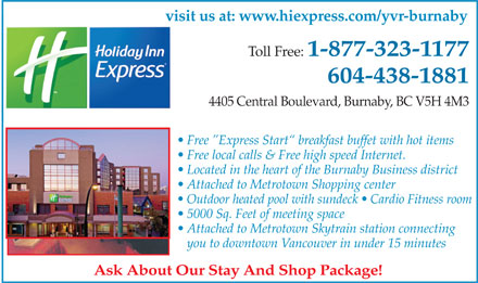 Holiday Inn Express Burnaby Metrotown (604-438-1881) - Annonce illustrée - visit us at: www.hiexpress.com/yvr-burnaby Toll Free: 1-877-323-1177 604-438-1881 4405 Central Boulevard, Burnaby, BC V5H 4M3 Free  Express Start  breakfast buffet with hot items Free local calls & Free high speed Internet. Located in the heart of the Burnaby Business district Attached to Metrotown Shopping center Outdoor heated pool with sundeck   Cardio Fitness room 5000 Sq. Feet of meeting space Attached to Metrotown Skytrain station connecting you to downtown Vancouver in under 15 minutes Ask About Our Stay And Shop Package!
