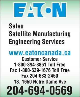 Eaton (204-694-0569) - Annonce illustrée - Sales Satellite Manufacturing Engineering Services www.eatoncanada.ca Customer Service 1-800-394-8861 Toll Free Fax 1-800-539-1676 Toll Free Fax 204-633-2450 13, 1650 Notre Dame Ave 204-694-0569