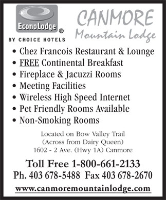 EconoLodge Canmore (403-678-5488) - Annonce illustrée - CANMORE Mountain Lodge Chez Francois Restaurant & Lounge FREE Continental Breakfast Fireplace & Jacuzzi Rooms Meeting Facilities Wireless High Speed Internet Pet Friendly Rooms Available Non-Smoking Rooms Located on Bow Valley Trail (Across from Dairy Queen) 1602 - 2 Ave. (Hwy 1A) Canmore Toll Free 1-800-661-2133 Ph. 403 678-5488  Fax 403 678-2670 www.canmoremountainlodge.com  CANMORE Mountain Lodge Chez Francois Restaurant & Lounge FREE Continental Breakfast Fireplace & Jacuzzi Rooms Meeting Facilities Wireless High Speed Internet Pet Friendly Rooms Available Non-Smoking Rooms Located on Bow Valley Trail (Across from Dairy Queen) 1602 - 2 Ave. (Hwy 1A) Canmore Toll Free 1-800-661-2133 Ph. 403 678-5488  Fax 403 678-2670 www.canmoremountainlodge.com