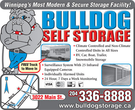 Bulldog Self Storage (204-336-8888) - Annonce illustrée - Winnipeg s Most Modern & Secure Storage Facility! Climate Controlled and Non-Climate Controlled Units in All Sizes RV, Car, Boat, Trailer, Snowmobile Storage FREE Truck Surveillance System With 25 Infrared to Move In Equipped Cameras Individually Alarmed Units Perimeter 24 Hour, 7 Days a Week Monitoring Hwy. N 204 Main St. Chief Main St. 336-8888 Peguis Tr. Henderson Hwy. 3022 www.bulldogstorage.ca  Winnipeg s Most Modern & Secure Storage Facility! Climate Controlled and Non-Climate Controlled Units in All Sizes RV, Car, Boat, Trailer, Snowmobile Storage FREE Truck Surveillance System With 25 Infrared to Move In Equipped Cameras Individually Alarmed Units Perimeter 24 Hour, 7 Days a Week Monitoring Hwy. N 204 Main St. Chief Main St. 336-8888 Peguis Tr. Henderson Hwy. 3022 www.bulldogstorage.ca