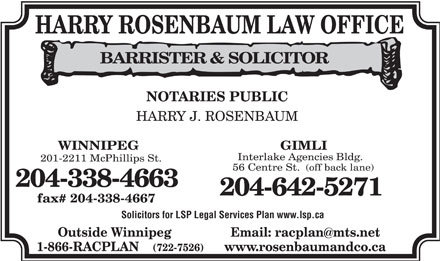 Harry Rosenbaum Law Offices (204-338-4663) - Display Ad - HARRY ROSENBAUM LAW OFFICE BARRISTER & SOLICITOR NOTARIES PUBLIC HARRY J. ROSENBAUM WINNIPEG GIMLI Interlake Agencies Bldg. 201-2211 McPhillips St. 56 Centre St. (off back lane) 204-338-4663 204-642-5271 fax# 204-338-4667 Solicitors for LSP Legal Services Plan www.lsp.ca Email: racplan@mts.netOutside Winnipeg www.rosenbaumandco.ca1-866-RACPLAN (722-7526)  HARRY ROSENBAUM LAW OFFICE BARRISTER & SOLICITOR NOTARIES PUBLIC HARRY J. ROSENBAUM WINNIPEG GIMLI Interlake Agencies Bldg. 201-2211 McPhillips St. 56 Centre St. (off back lane) 204-338-4663 204-642-5271 fax# 204-338-4667 Solicitors for LSP Legal Services Plan www.lsp.ca Email: racplan@mts.netOutside Winnipeg www.rosenbaumandco.ca1-866-RACPLAN (722-7526)  HARRY ROSENBAUM LAW OFFICE BARRISTER & SOLICITOR NOTARIES PUBLIC HARRY J. ROSENBAUM WINNIPEG GIMLI Interlake Agencies Bldg. 201-2211 McPhillips St. 56 Centre St. (off back lane) 204-338-4663 204-642-5271 fax# 204-338-4667 Solicitors for LSP Legal Services Plan www.lsp.ca Email: racplan@mts.netOutside Winnipeg www.rosenbaumandco.ca1-866-RACPLAN (722-7526)