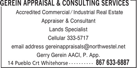 Gerein Appraisal & Consulting Services (867-633-6887) - Annonce illustrée - Accredited Commercial / Industrial Real Estate Appraiser & Consultant Lands Specialist Cellular 333-5717 email address gereinappraisals@northwestel.net Gerry Gerein AACI, P. App.