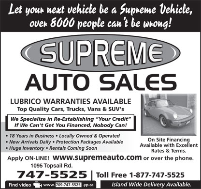 Supreme Auto Sales (709-747-5525) - Annonce illustrée - Let your next vehicle be a Supreme Vehicle, over 8000 people can t be wrong! LUBRICO WARRANTIES AVAILABLE Top Quality Cars, Trucks, Vans & SUV's We Specialize in Re-Establishing  Your Credit If We Can't Get You Financed, Nobody Can! 18 Years in Business   Locally Owned & Operated On Site Financing New Arrivals Daily   Protection Packages Available Available with Excellent Huge Inventory   Rentals Coming Soon Rates & Terms. Apply ON-LINE! www.supremeauto.com or over the phone. 1095 Topsail Rd. Toll Free 1-877-747-5525 747-5525 www. 709-747-5525 .yp.ca Island Wide Delivery Available.