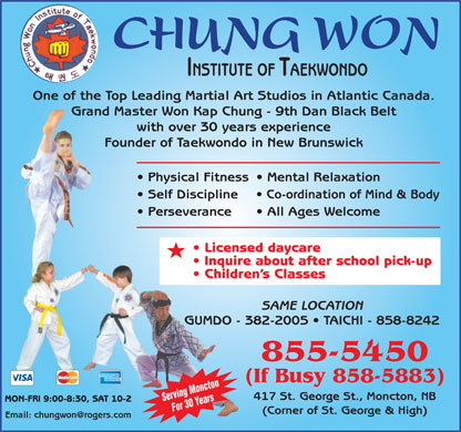 Chung Won Institute Taekwondo (506-855-5450) - Display Ad - CHUNG WON INSTITUTE OF TAEKWONDO One of the Top Leading Martial Art Studios in Atlantic Canada. Grand Master Won Kap Chung - 9th Dan Black Belt with over 30 years experience Founder of Taekwondo in New Brunswick Physical Fitness  Mental Relaxation Self Discipline Co-ordination of Mind & Body Perseverance All Ages Welcome Licensed daycare Inquire about after school pick-up Children s Classes SAME LOCATION GUMDO - 382-2005   TAICHI - 858-8242 855-5450 (If Busy 858-5883) 417 St. George St., Moncton, NB Serving Moncton MON-FRI 9:00-8:30, SAT 10-2 For 30 Years (Corner of St. George & High) Email: chungwon@rogers.com