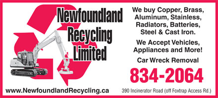 Newfoundland Recycling Ltd (709-834-2064) - Annonce illustrée - We buy Copper, Brass, Aluminum, Stainless, Radiators, Batteries, Steel & Cast Iron. We Accept Vehicles, Appliances and More! Car Wreck Removal 834-2064 390 Incinerator Road (off Foxtrap Access Rd.) www.NewfoundlandRecycling.ca We buy Copper, Brass, Aluminum, Stainless, Radiators, Batteries, Steel & Cast Iron. We Accept Vehicles, Appliances and More! Car Wreck Removal 834-2064 390 Incinerator Road (off Foxtrap Access Rd.) www.NewfoundlandRecycling.ca