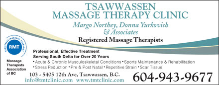 Tsawwassen Massage Therapy Clinic (604-943-9677) - Annonce illustrée - TSAWWASSEN MASSAGE THERAPY CLINIC Margo Northey, Donna Yurkovich & Associates Registered Massage Therapists Professional, Effective Treatment Serving South Delta for Over 20 Years Massage Acute & Chronic Musculoskeletal Conditions Sports Maintenance & Rehabilitation Therapists Stress Reduction Pre & Post Natal Repetitive Strain Scar Tissue Association of BC 103 - 5405 12th Ave, Tsawwassen, B.C. 604-943-9677 info@tmtclinic.com  www.tmtclinic.com