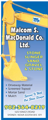 Malcolm S MacDonald Co Ltd (902-564-8219) - Display Ad - Malcom S. MacDonald Co. Ltd. STONE SLINGER SAND, GRAVEL & STONE Driveway Material Screened Topsoild Topsoil Mortar SandSand Mulch Spread It With Our Stone Slinger 902-564-8219 1672 KING S ROAD SYDNEY, NOVA SCOTIA B1S 1E9 SYDNEY, NOVA SCOTIA B1S 1E9 Mulch Spread It With Malcom S. MacDonald Co. Ltd. STONE SLINGER SAND, GRAVEL & STONE Driveway Material Our Stone Slinger Screened Topsoild Topsoil Mortar SandSand 902-564-8219 1672 KING S ROAD