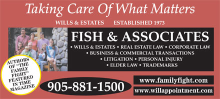 Fish & Associates Professional Corporation (289-807-9819) - Display Ad - WILLS & ESTATES ESTABLISHED 1973 FISH & ASSOCIATES WILLS & ESTATES   REAL ESTATE LAW   CORPORATE LAW BUSINESS & COMMERCIAL TRANSACTIONS LITIGATION   PERSONAL INJURY AUTHORS ELDER LAW   TRADEMARKS OF  THE FAMILY FIGHT FEATUREDIN TIME www.familyfight.com 905-881-1500 MAGAZINE www.willappointment.com  WILLS & ESTATES ESTABLISHED 1973 FISH & ASSOCIATES WILLS & ESTATES   REAL ESTATE LAW   CORPORATE LAW BUSINESS & COMMERCIAL TRANSACTIONS LITIGATION   PERSONAL INJURY AUTHORS ELDER LAW   TRADEMARKS OF  THE FAMILY FIGHT FEATUREDIN TIME www.familyfight.com 905-881-1500 MAGAZINE www.willappointment.com