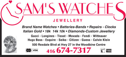 Sam's Watch-Jewellery Inc (416-674-7317) - Display Ad - Brand Name Watches   Batteries-Bands   Repairs - Clocks Italian Gold   18k  14k 10k   Diamonds-Custom Jewellery Gucci - Longines - Tissot - Movado - Fendi - Wittnauer Hugo Boss - Esquire - Seiko - Citizen - Guess - Calvin Klein 500 Rexdale Blvd at Hwy 27 in the Woodbine Centre 416 674-7317  Brand Name Watches   Batteries-Bands   Repairs - Clocks Italian Gold   18k  14k 10k   Diamonds-Custom Jewellery Gucci - Longines - Tissot - Movado - Fendi - Wittnauer Hugo Boss - Esquire - Seiko - Citizen - Guess - Calvin Klein 500 Rexdale Blvd at Hwy 27 in the Woodbine Centre 416 674-7317