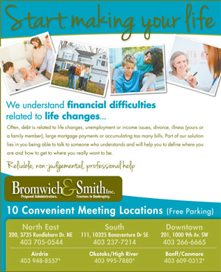 Bromwich & Smith (403-767-2592) - Annonce illustrée - We understand financial difficulties related to life changes ... Often, debt is related to life changes, unemployment or income issues, divorce, illness (yours or a family member), large mortgage payments or accumulating too many bills. Part of our solution lies in you being able to talk to someone who understands and will help you to define where you are and how to get to where you really want to be. Proposal Administrators.                   Trustees in Bankruptcy.Proposal Administrators.                   Trustees in Bankruptcy. 10 Convenient Meeting Locations (Free Parking) DowntownNorth East South 201, 1000 9th Av. SW200, 3735 Rundlehorn Dr. NE 111, 10325 Bonaventure Dr SE 403 266-6665 403 705-0544 403 237-7214 Airdrie Okotoks/High River Banff/Canmore 403 948-8557* 403 995-7880* 403 609-0312*