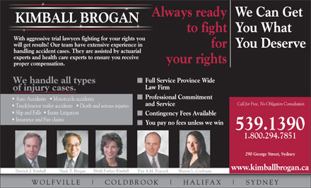 Kimball Brogan (1-855-567-8459) - Display Ad - Always readyWe Can Get KIMBALL BROGAN to fightYou What With aggressive trial lawyers fighting for your rights you will get results! Our team have extensive experience in forYou Deserve handling accident cases. They are assisted by actuarial experts and health care experts to ensure you receive your rights proper compensation. Full Service Province Wide We handle all types Law Firm of injury cases. Professional Commitment Auto Accidents     Motorcycle accidents Call for Free, No Obligation Consultation and Service Truck/tractor trailer accidents     Death and serious injuries Slip and Falls    Estate Litigation Contingency Fees Available Insurance and Fire claims You pay no fees unless we win 539.1390 1.800.294.7851 290 George Street, Sydney www.kimballbrogan.ca Heidi Foshay Kimball Tim A.M. Peacock Sharon L. Cochrane Derrick J. Kimball Nash T. Brogan WOLFVILLE COLDBR OOK HALIFAX SYDNEY