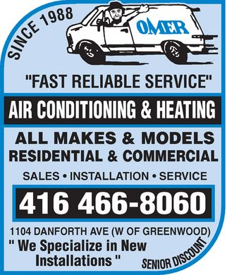 "Omer Air Conditioning & Heating (416-466-8060) - Annonce illustrée - Omer Since 1988 ""FAST RELIABLE SERVICE"" AIR CONDITIONING & HEATING ALL MAKES & MODELS RESIDENTIAL & COMMERCIAL SALES INSTALLATION SERVICE 416 466-8060 1104 DANFORTH AVE (W OF GREENWOOD) "" We Specialize in New Installations "" Senior Discount"