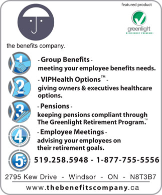 The Benefits Company (519-258-5948) - Annonce illustr&eacute;e - featured product greenlight TM RETIREMENT PROGRAM - Group Benefits - meeting your employee benefits needs. TM - VIPHealth Options - giving owners &amp; executives healthcare options. - Pensions- keeping pensions compliant through TM The Greenlight Retirement Program. - Employee Meetings - advising your employees on their retirement goals. 519.258.5948 - 1-877-755-5556 2795 Kew Drive  -  Windsor  -  ON  -  N8T3B7 www. thebenefitscompany .ca