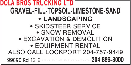 Dola Bros Trucking Ltd (204-886-3000) - Annonce illustrée - GRAVEL-FILL-TOPSOIL-LIMESTONE-SAND • LANDSCAPING • SKIDSTEER SERVICE • SNOW REMOVAL • EXCAVATION & DEMOLITION • EQUIPMENT RENTAL ALSO CALL LOCKPORT 204-757-9449