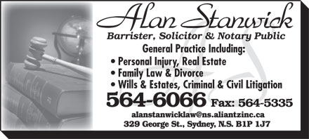 Stanwick Alan (902-564-6066) - Annonce illustrée - Barrister, Solicitor & Notary Public General Practice Including: Personal Injury, Real Estate Family Law & Divorce Wills & Estates, Criminal & Civil Litigation 564-6066 Fax: 564-5335 alanstanwicklaw@ns.aliantzinc.ca 329 George St., Sydney, N.S. B1P 1J7 Barrister, Solicitor & Notary Public General Practice Including: Personal Injury, Real Estate Family Law & Divorce Wills & Estates, Criminal & Civil Litigation 564-6066 Fax: 564-5335 alanstanwicklaw@ns.aliantzinc.ca 329 George St., Sydney, N.S. B1P 1J7