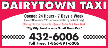 Dairytown Taxi & Shuttle Service (506-432-6006) - Display Ad - DAIRYTOWN TAXI Opened 24 Hours - 7 Days a Week (except December 25th, service available by prebook only) Offering: Seniors Discounts Special Rates To & From Work Big City Service on a Small Town Fair 432-6006 Toll Free: 1-866-891-6006 DAIRYTOWN TAXI Opened 24 Hours - 7 Days a Week (except December 25th, service available by prebook only) Offering: Seniors Discounts Special Rates To & From Work Big City Service on a Small Town Fair 432-6006 Toll Free: 1-866-891-6006