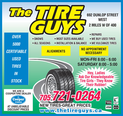 The Tire Guys (705-721-0264) - Display Ad - 692 DUNLOP STREET WEST 2 MILES W OF 400 REPAIRS OVER SNOWS   MOST SIZES AVAILABLE   WE BUY USED TIRES ALL SEASONS   INSTALLATION & BALANCE   WE VULCANIZE TIRES 5000 NO APPOINTMENT ALIGNMENTS CERTIFIABLE NECESSARY USED MON-FRI 8:00 - 6:00 SATURDAY 8:00 - 5:00 TIRES Hey, Ladies IN Ask Our Knowledgeable Tire Girls - They Know STOCK Their Rubber! WE ARE A COOPER TIRE DEALER 721-0264 AT UNBELIEVABLE DISCOUNT PRICES www.thetireguys.ca  692 DUNLOP STREET WEST 2 MILES W OF 400 REPAIRS OVER SNOWS   MOST SIZES AVAILABLE   WE BUY USED TIRES ALL SEASONS   INSTALLATION & BALANCE   WE VULCANIZE TIRES 5000 NO APPOINTMENT ALIGNMENTS CERTIFIABLE NECESSARY USED MON-FRI 8:00 - 6:00 SATURDAY 8:00 - 5:00 TIRES Hey, Ladies IN Ask Our Knowledgeable Tire Girls - They Know STOCK Their Rubber! WE ARE A COOPER TIRE DEALER 721-0264 AT UNBELIEVABLE DISCOUNT PRICES www.thetireguys.ca