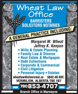 Wheat Law Office (780-853-4707) - Annonce illustrée - Margaret M. Wheat Jeffrey K. Kenyon wheat law office barristers solicitors notaries a general practice including: wills & estate planning family law & divorce real estate & mortgages debt collections corporate & commercial civil litigation personal injury estates wheatlaw@silvercrest.ca 5042-49 ave. vermilion, alberta t9x 1b7 780 853-4707 branch office in marwayne