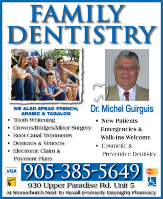 Guirguis Michel Dr (905-385-5649) - Display Ad - WE ALSO SPEAK FRENCH, Dr. Michel Guirguis ARABIC & TAGALOG Tooth Whitening New Patients Crowns/Bridges/Minor Surgery Emergencies & Root Canal Treatments Walk-Ins Welcome Dentures & Veneers Cosmetic & Electronic Claim & Preventive Dentistry Payment Plans 930 Upper Paradise Rd. Unit 5 At Stonechurch Next To Rexall (Formerly Daynight) Pharmacy WE ALSO SPEAK FRENCH, Dr. Michel Guirguis ARABIC & TAGALOG Tooth Whitening New Patients Crowns/Bridges/Minor Surgery Emergencies & Root Canal Treatments Walk-Ins Welcome Dentures & Veneers Cosmetic & Electronic Claim & Preventive Dentistry Payment Plans 930 Upper Paradise Rd. Unit 5 At Stonechurch Next To Rexall (Formerly Daynight) Pharmacy
