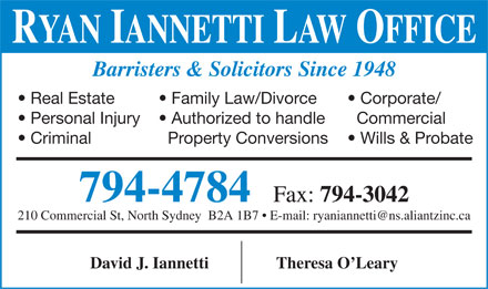Ryan Iannetti Law Office Inc (902-794-4784) - Display Ad - RYAN IANNETTI LAW OFFICE Barristers & Solicitors Since 1948 Real Estate  Family Law/Divorce  Corporate/ Personal Injury  Authorized to handle  Commercial Criminal  Property Conversions  Wills & Probate 794-4784  Fax: 794-3042 210 Commercial St, North Sydney  B2A 1B7   E-mail: ryaniannetti@ns.aliantzinc.ca David J. IannettiTheresa O Leary RYAN IANNETTI LAW OFFICE Barristers & Solicitors Since 1948 Real Estate  Family Law/Divorce  Corporate/ Personal Injury  Authorized to handle  Commercial Criminal  Property Conversions  Wills & Probate 794-4784  Fax: 794-3042 210 Commercial St, North Sydney  B2A 1B7   E-mail: ryaniannetti@ns.aliantzinc.ca David J. IannettiTheresa O Leary