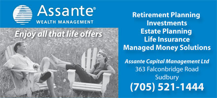 Assante Capital Management (705-521-1444) - Annonce illustrée - WEALTH MANAGEMENT Investments Estate Planning Enjoy all that life offers Life Insurance Managed Money Solutions Assante Capital Management Ltd 363 Falconbridge Road Sudbury (705) 521-1444 Retirement Planning