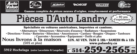 Pi&egrave;ces D'Auto Landry (514-259-2565) - Display Ad - Gamme compl&egrave;te de pi&egrave;ces neuves d origine, remplacement et performance + 40 ans d exp&eacute;rience Pi&egrave;ces D Auto Landry Sp&eacute;cialiste en voitures am&eacute;ricaines, import&eacute;es et camions. Alternateurs   D&eacute;marreurs   R&eacute;servoirs d essence   Radiateurs   Suspensions Directions   Freins   Batteries   Silencieux   Amortisseurs   Cardans   Bougies   Disques   Tambours Courroies   Accessoires   &Eacute;quipement   Outils et plus Nous livrons &agrave; la maison LUN. AU VEN. 7h30 &Agrave; 18h   SAMEDI 8h &agrave; 12h (50$ et plus) www.palandry.ca 5912 Hochelaga (entre Lacordaire &amp; Langelier) 514- 259-2565  Gamme compl&egrave;te de pi&egrave;ces neuves d origine, remplacement et performance + 40 ans d exp&eacute;rience Pi&egrave;ces D Auto Landry Sp&eacute;cialiste en voitures am&eacute;ricaines, import&eacute;es et camions. Alternateurs   D&eacute;marreurs   R&eacute;servoirs d essence   Radiateurs   Suspensions Directions   Freins   Batteries   Silencieux   Amortisseurs   Cardans   Bougies   Disques   Tambours Courroies   Accessoires   &Eacute;quipement   Outils et plus Nous livrons &agrave; la maison LUN. AU VEN. 7h30 &Agrave; 18h   SAMEDI 8h &agrave; 12h (50$ et plus) www.palandry.ca 5912 Hochelaga (entre Lacordaire &amp; Langelier) 514- 259-2565