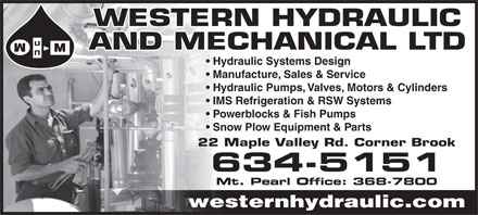 Western Hydraulic And Mechanical Ltd (709-634-5151) - Annonce illustrée - WESTERN HYDRAULIC AND MECHANICAL LTD Hydraulic Systems Design Manufacture, Sales & Service Hydraulic Pumps, Valves, Motors & Cylinders IMS Refrigeration & RSW Systems Powerblocks & Fish Pumps Snow Plow Equipment & Parts 22 Maple Valley Rd. Corner Brook 634-5151 Mt. Pearl Office: 368-7800 westernhydraulic.com