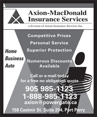 Axion-MacDonald Insurance Services (905-985-1123) - Display Ad - Axion-MacDonald Insurance Services a division of Axion Insurance Services Inc. Competitive Prices Personal Service Superior Protection Home Business Numerous Discounts Available Auto Call or e-mail today for a free no obligation quote 905 985-1123 1-888-985-1123 axion@powergate.ca 158 Casimir St. Suite 204, Port Perry Axion-MacDonald Insurance Services a division of Axion Insurance Services Inc. Competitive Prices Personal Service Superior Protection Home Business Numerous Discounts Available Auto Call or e-mail today for a free no obligation quote 905 985-1123 1-888-985-1123 axion@powergate.ca 158 Casimir St. Suite 204, Port Perry