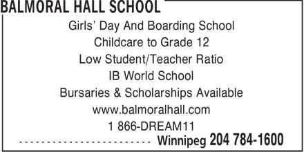 Balmoral Hall School (204-784-1600) - Annonce illustrée - Girls' Day And Boarding School Childcare to Grade 12 Low Student/Teacher Ratio IB World School Bursaries & Scholarships Available www.balmoralhall.com 1 866-DREAM11