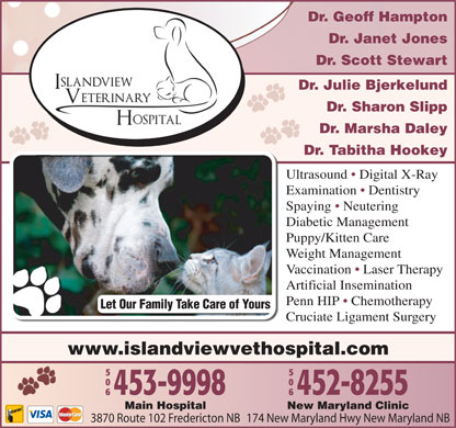 Islandview Veterinary Hospital (506-453-9998) - Display Ad - Dr. Geoff Hampton Dr. Janet Jones Dr. Scott Stewart Dr. Julie Bjerkelund Dr. Sharon Slipp Dr. Marsha Daley Dr. Tabitha HookeyDr Ultrasound   Digital X-Ray Examination   Dentistry Spaying   Neutering Diabetic Management Puppy/Kitten Care Weight Management Vaccination   Laser Therapy Artificial Insemination Penn HIP   Chemotherapy Let Our Family Take Care of Yours Cruciate Ligament Surgery www.islandviewvethospital.com New Maryland ClinicMain Hospital 174 New Maryland Hwy New Maryland NB3870 Route 102 Fredericton NB