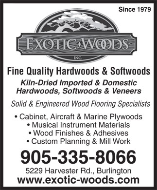 Exotic Woods Inc (905-335-8066) - Display Ad - Since 1979 Fine Quality Hardwoods & Softwoods Kiln-Dried Imported & Domestic Hardwoods, Softwoods & Veneers Solid & Engineered Wood Flooring Specialists Cabinet, Aircraft & Marine Plywoods Musical Instrument Materials Wood Finishes & Adhesives Custom Planning & Mill Work 905-335-8066 5229 Harvester Rd., Burlington www.exotic-woods.com Since 1979 Fine Quality Hardwoods & Softwoods Kiln-Dried Imported & Domestic Hardwoods, Softwoods & Veneers Solid & Engineered Wood Flooring Specialists Cabinet, Aircraft & Marine Plywoods Musical Instrument Materials Wood Finishes & Adhesives Custom Planning & Mill Work 905-335-8066 5229 Harvester Rd., Burlington www.exotic-woods.com  Since 1979 Fine Quality Hardwoods & Softwoods Kiln-Dried Imported & Domestic Hardwoods, Softwoods & Veneers Solid & Engineered Wood Flooring Specialists Cabinet, Aircraft & Marine Plywoods Musical Instrument Materials Wood Finishes & Adhesives Custom Planning & Mill Work 905-335-8066 5229 Harvester Rd., Burlington www.exotic-woods.com  Since 1979 Fine Quality Hardwoods & Softwoods Kiln-Dried Imported & Domestic Hardwoods, Softwoods & Veneers Solid & Engineered Wood Flooring Specialists Cabinet, Aircraft & Marine Plywoods Musical Instrument Materials Wood Finishes & Adhesives Custom Planning & Mill Work 905-335-8066 5229 Harvester Rd., Burlington www.exotic-woods.com  Since 1979 Fine Quality Hardwoods & Softwoods Kiln-Dried Imported & Domestic Hardwoods, Softwoods & Veneers Solid & Engineered Wood Flooring Specialists Cabinet, Aircraft & Marine Plywoods Musical Instrument Materials Wood Finishes & Adhesives Custom Planning & Mill Work 905-335-8066 5229 Harvester Rd., Burlington www.exotic-woods.com  Since 1979 Fine Quality Hardwoods & Softwoods Kiln-Dried Imported & Domestic Hardwoods, Softwoods & Veneers Solid & Engineered Wood Flooring Specialists Cabinet, Aircraft & Marine Plywoods Musical Instrument Materials Wood Finishes & Adhesives Custom Planning & Mill Work 905-335-8066 5229 Harvester Rd., Burlington www.exotic-woods.com  Since 1979 Fine Quality Hardwoods & Softwoods Kiln-Dried Imported & Domestic Hardwoods, Softwoods & Veneers Solid & Engineered Wood Flooring Specialists Cabinet, Aircraft & Marine Plywoods Musical Instrument Materials Wood Finishes & Adhesives Custom Planning & Mill Work 905-335-8066 5229 Harvester Rd., Burlington www.exotic-woods.com  Since 1979 Fine Quality Hardwoods & Softwoods Kiln-Dried Imported & Domestic Hardwoods, Softwoods & Veneers Solid & Engineered Wood Flooring Specialists Cabinet, Aircraft & Marine Plywoods Musical Instrument Materials Wood Finishes & Adhesives Custom Planning & Mill Work 905-335-8066 5229 Harvester Rd., Burlington www.exotic-woods.com  Since 1979 Fine Quality Hardwoods & Softwoods Kiln-Dried Imported & Domestic Hardwoods, Softwoods & Veneers Solid & Engineered Wood Flooring Specialists Cabinet, Aircraft & Marine Plywoods Musical Instrument Materials Wood Finishes & Adhesives Custom Planning & Mill Work 905-335-8066 5229 Harvester Rd., Burlington www.exotic-woods.com