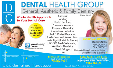 Dental Health Group (289-348-0982) - Display Ad - General, Aesthetic &amp; Family Dentistry Since 1985 Crowns Whole Health Approach Bonding To Your Dental Care Dental Implants Porcelain Veneers Cosmetic Dentistry Conscious Sedation Full &amp; Partial Dentures Tooth Coloured Restorations ADDITIONAL SERVICES: Invisalign (Invisible Braces) ENDODONTICS ZOOM Teeth Whitening PERIODONTICS Aesthetic Dentistry ORAL SURGERY Fixed Bridges Electronic filing of insurance claims Laser Dental financing available