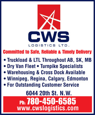 CWS Logistics Limited (780-450-6585) - Annonce illustrée - Committed to Safe, Reliable & Timely Delivery Truckload & LTL Throughout AB, SK, MB Dry Van Fleet   Turnpike Specialists Warehousing & CrossDock Available Winnipeg, Regina,Calgary, Edmonton For Outstanding Customer Service 6044 20th St. N.W. Ph: 780-450-6585 www.cwslogistics.com  Committed to Safe, Reliable & Timely Delivery Truckload & LTL Throughout AB, SK, MB Dry Van Fleet   Turnpike Specialists Warehousing & CrossDock Available Winnipeg, Regina,Calgary, Edmonton For Outstanding Customer Service 6044 20th St. N.W. Ph: 780-450-6585 www.cwslogistics.com