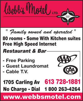 Webb's Motel Ltd (613-728-1881) - Annonce illustr&eacute;e - WEBB S MOTEL &quot; Family owned and operated &quot; 80 rooms - Some With Kitchen suites Free High Speed Internet Restaurant &amp; Bar - Free Parking - Guest Laundromat - Cable T.V. 1705 Carling Av 613 728-1881 No Charge - Dial 1 800 263-4264 www.webbsmotel.com  WEBB S MOTEL &quot; Family owned and operated &quot; 80 rooms - Some With Kitchen suites Free High Speed Internet Restaurant &amp; Bar - Free Parking - Guest Laundromat - Cable T.V. 1705 Carling Av 613 728-1881 No Charge - Dial 1 800 263-4264 www.webbsmotel.com  WEBB S MOTEL &quot; Family owned and operated &quot; 80 rooms - Some With Kitchen suites Free High Speed Internet Restaurant &amp; Bar - Free Parking - Guest Laundromat - Cable T.V. 1705 Carling Av 613 728-1881 No Charge - Dial 1 800 263-4264 www.webbsmotel.com