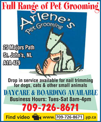 Arlene's Pet Grooming (709-726-8671) - Annonce illustr&eacute;e - Full Range of Pet Grooming 25 Majors Path St. John s, NL A1A 4Z9 Drop in service available for nail trimming for dogs, cats &amp; other small animals DAYCARE &amp; BOARDING AVAILABLE Business Hours: Tues-Sat 8am-4pm 709-726-8671 www. 709-726-8671  .yp.ca