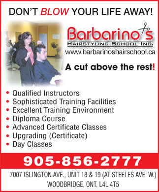 Barbarinos Hairstyling (905-856-2777) - Annonce illustrée - DON T BLOW YOUR LIFE AWAY! www.barbarinoshairschool.ca A cut above the rest! Qualified Instructors Sophisticated Training Facilities Excellent Training Environment Diploma Course Advanced Certificate Classes Upgrading (Certificate) Day Classes 905-856-2777 7007 ISLINGTON AVE., UNIT 18 & 19 (AT STEELES AVE. W.) WOODBRIDGE, ONT. L4L 4T5  DON T BLOW YOUR LIFE AWAY! www.barbarinoshairschool.ca A cut above the rest! Qualified Instructors Sophisticated Training Facilities Excellent Training Environment Diploma Course Advanced Certificate Classes Upgrading (Certificate) Day Classes 905-856-2777 7007 ISLINGTON AVE., UNIT 18 & 19 (AT STEELES AVE. W.) WOODBRIDGE, ONT. L4L 4T5